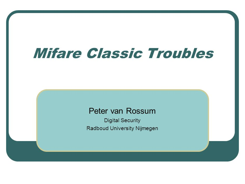Mifare Classic Troubles Peter van Rossum Digital Security Radboud University Nijmegen