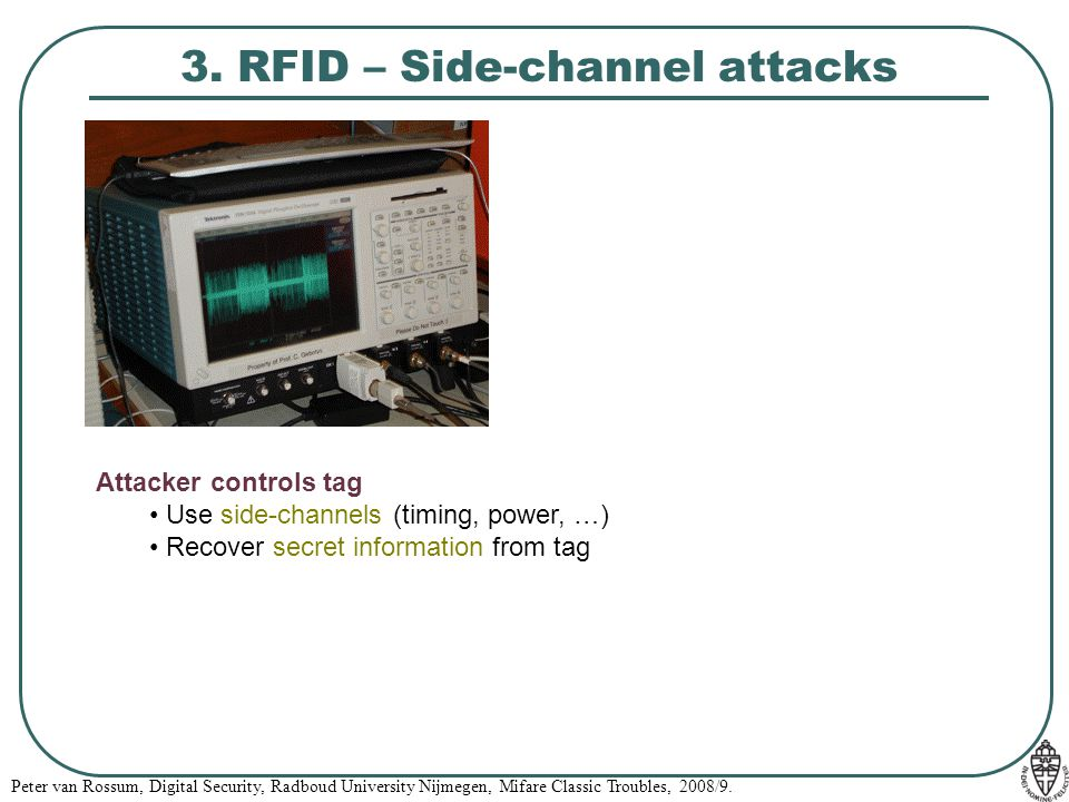 Peter van Rossum, Digital Security, Radboud University Nijmegen, Mifare Classic Troubles, 2008/9. 3. RFID – Side-channel attacks Attacker controls tag