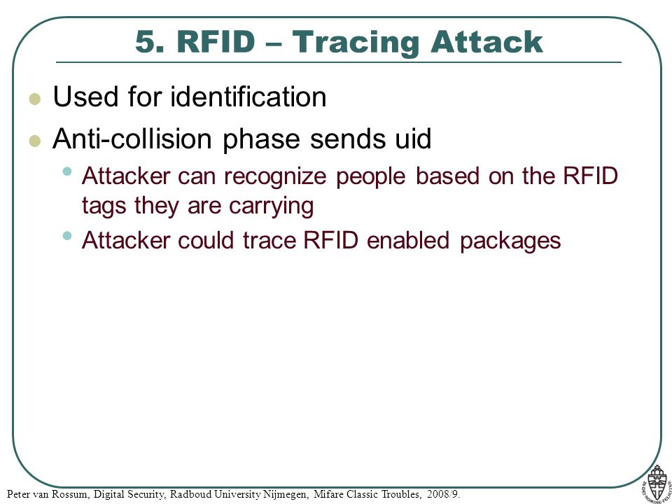 Peter van Rossum, Digital Security, Radboud University Nijmegen, Mifare Classic Troubles, 2008/9. 5. RFID – Tracing Attack Used for identification Ant