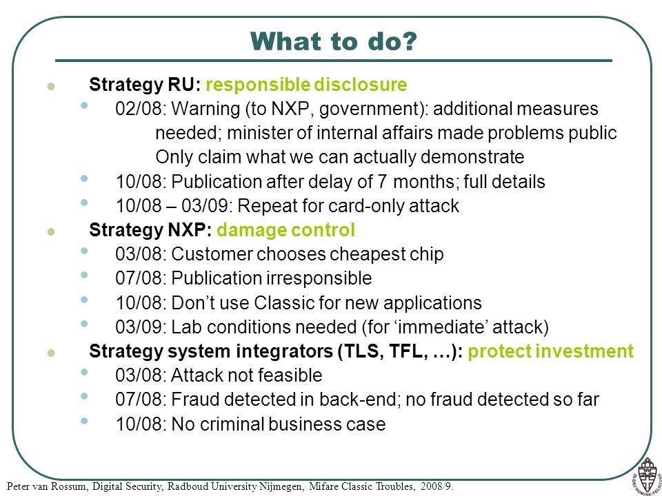 Peter van Rossum, Digital Security, Radboud University Nijmegen, Mifare Classic Troubles, 2008/9. What to do? Strategy RU: responsible disclosure 02/0