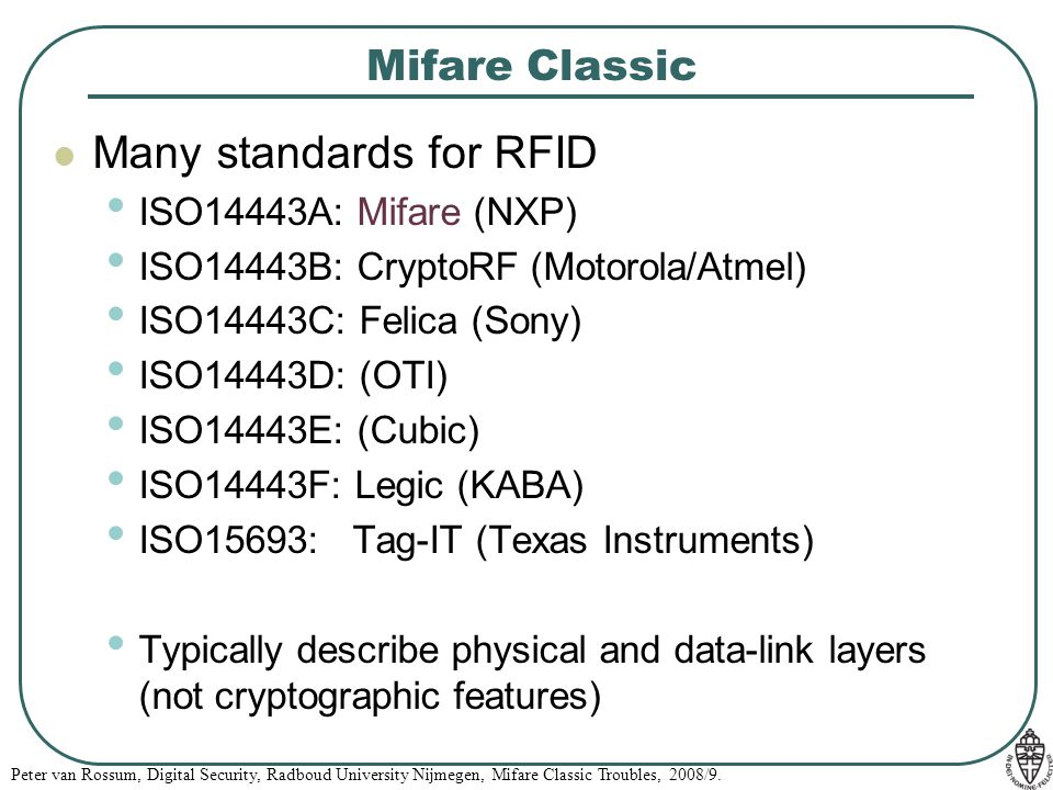 Peter van Rossum, Digital Security, Radboud University Nijmegen, Mifare Classic Troubles, 2008/9. Mifare Classic Many standards for RFID ISO14443A: Mi