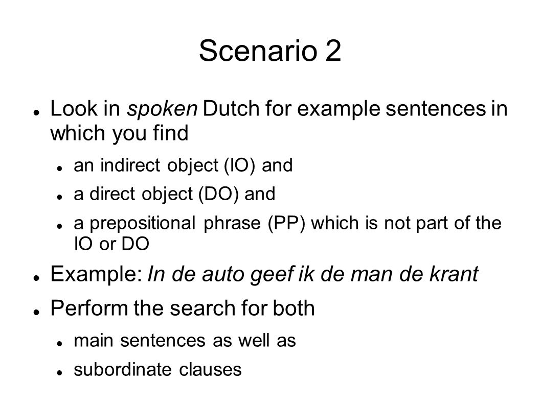 Scenario 2 Look in spoken Dutch for example sentences in which you find an indirect object (IO) and a direct object (DO) and a prepositional phrase (PP) which is not part of the IO or DO Example: In de auto geef ik de man de krant Perform the search for both main sentences as well as subordinate clauses