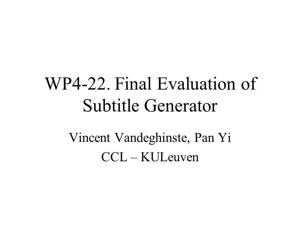 WP4-22. Final Evaluation of Subtitle Generator Vincent Vandeghinste, Pan Yi CCL – KULeuven