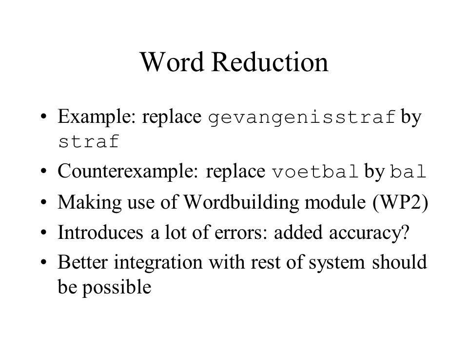 Word Reduction Example: replace gevangenisstraf by straf Counterexample: replace voetbal by bal Making use of Wordbuilding module (WP2) Introduces a lot of errors: added accuracy.