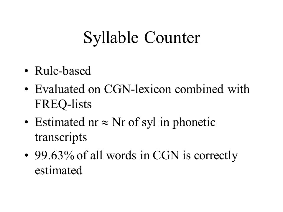 Syllable Counter Rule-based Evaluated on CGN-lexicon combined with FREQ-lists Estimated nr  Nr of syl in phonetic transcripts 99.63% of all words in CGN is correctly estimated