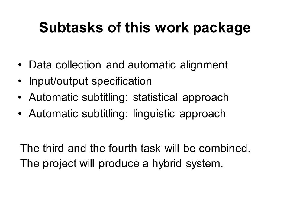Subtasks of this work package Data collection and automatic alignment Input/output specification Automatic subtitling: statistical approach Automatic subtitling: linguistic approach The third and the fourth task will be combined.