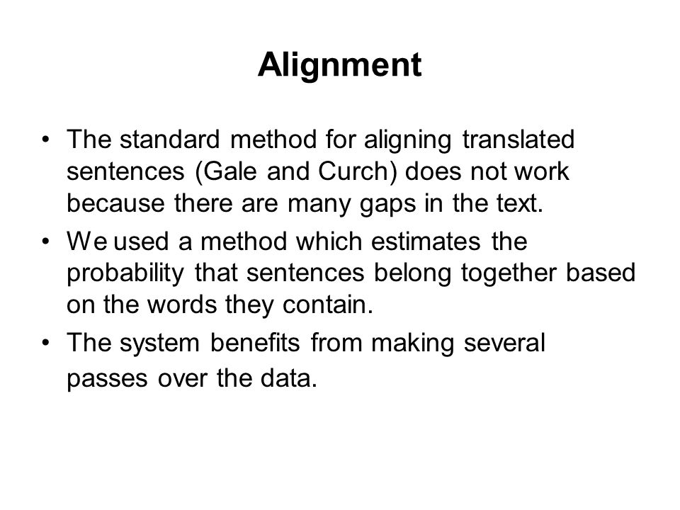 Alignment The standard method for aligning translated sentences (Gale and Curch) does not work because there are many gaps in the text.