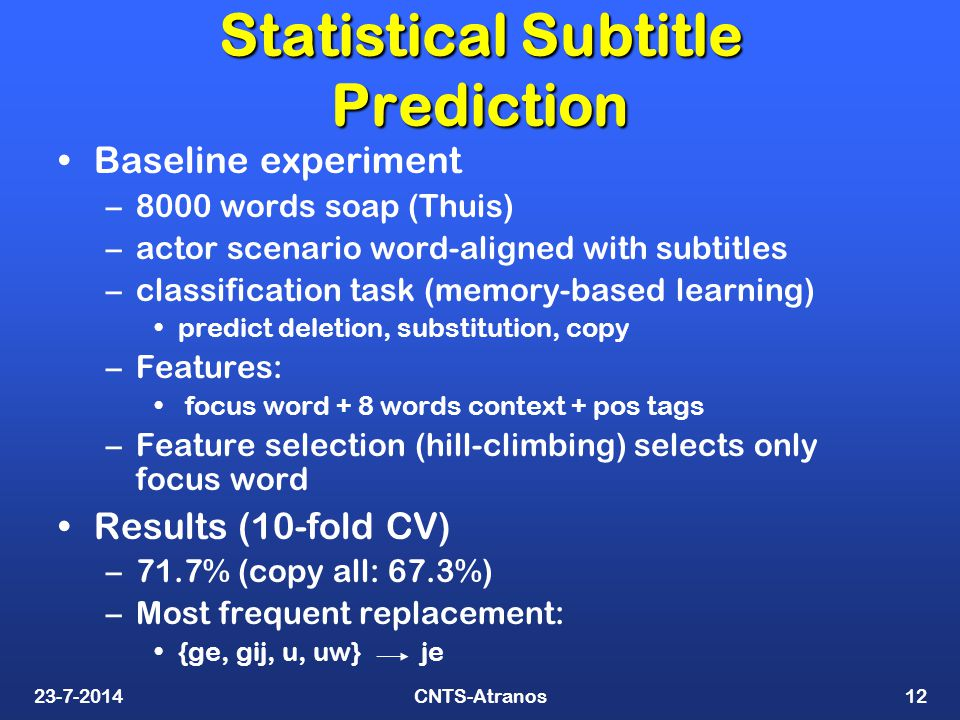 23-7-2014CNTS-Atranos12 Statistical Subtitle Prediction Baseline experiment –8000 words soap (Thuis) –actor scenario word-aligned with subtitles –classification task (memory-based learning) predict deletion, substitution, copy –Features: focus word + 8 words context + pos tags –Feature selection (hill-climbing) selects only focus word Results (10-fold CV) –71.7% (copy all: 67.3%) –Most frequent replacement: {ge, gij, u, uw} je