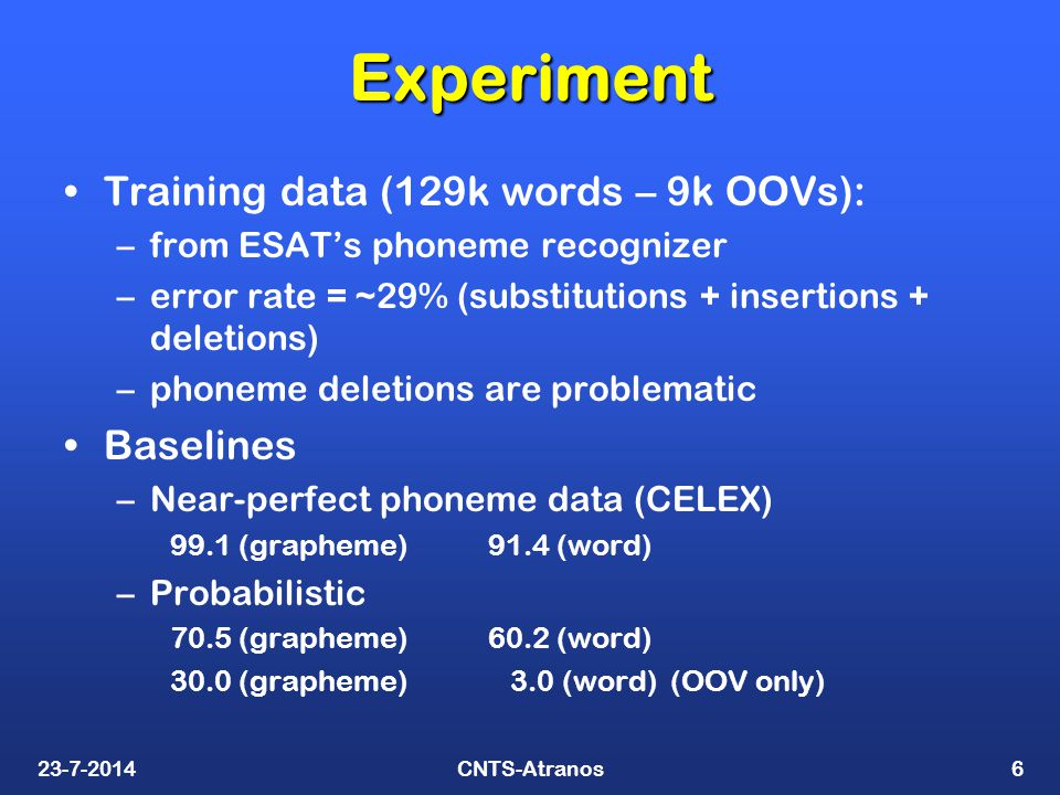 23-7-2014CNTS-Atranos6 Experiment Training data (129k words – 9k OOVs): –from ESAT's phoneme recognizer –error rate = ~29% (substitutions + insertions