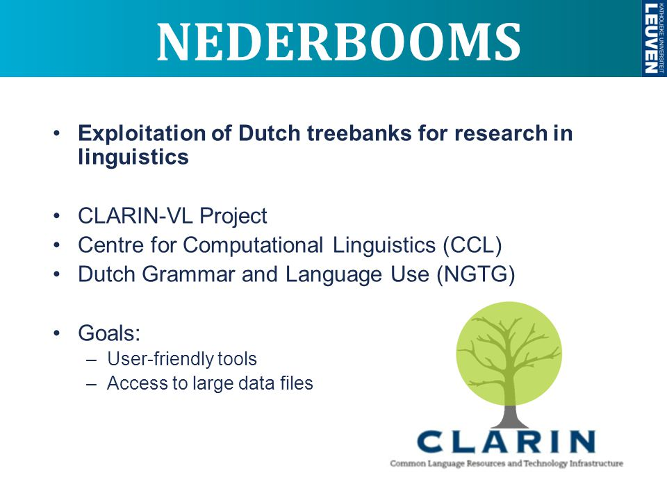 NEDERBOOMS Exploitation of Dutch treebanks for research in linguistics CLARIN-VL Project Centre for Computational Linguistics (CCL) Dutch Grammar and Language Use (NGTG) Goals: –User-friendly tools –Access to large data files