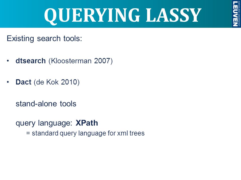 QUERYING LASSY Existing search tools: dtsearch (Kloosterman 2007) Dact (de Kok 2010) stand-alone tools query language: XPath = standard query language for xml trees