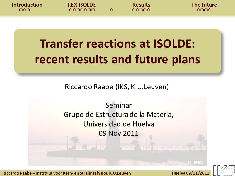 Riccardo Raabe – Instituut voor Kern- en Stralingsfysica, K.U.Leuven Huelva 09/11/2011 IntroductionREX-ISOLDEResultsThe future Transfer reactions at ISOLDE: recent results and future plans Riccardo Raabe (IKS, K.U.Leuven) Seminar Grupo de Estructura de la Materia, Universidad de Huelva 09 Nov 2011