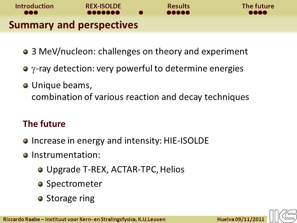 Riccardo Raabe – Instituut voor Kern- en Stralingsfysica, K.U.Leuven Huelva 09/11/2011 IntroductionREX-ISOLDEResultsThe future Summary and perspectives 3 MeV/nucleon: challenges on theory and experiment  -ray detection: very powerful to determine energies Unique beams, combination of various reaction and decay techniques The future Increase in energy and intensity: HIE-ISOLDE Instrumentation: Upgrade T-REX, ACTAR-TPC, Helios Spectrometer Storage ring