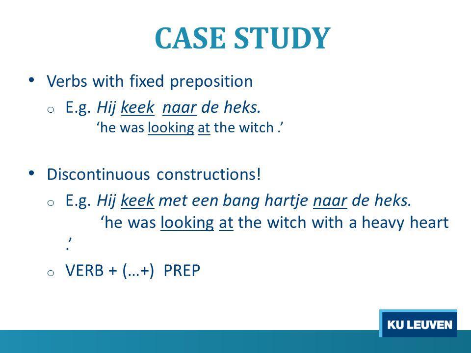 CASE STUDY Verbs with fixed preposition o E.g. Hij keek naar de heks.