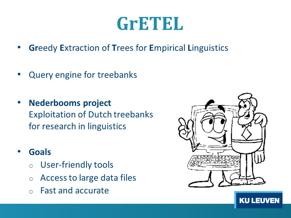 GrETEL Greedy Extraction of Trees for Empirical Linguistics Query treebanks by example First version => only for LASSY treebank New release => GrETEL for CGN treebank => update based on user reviews