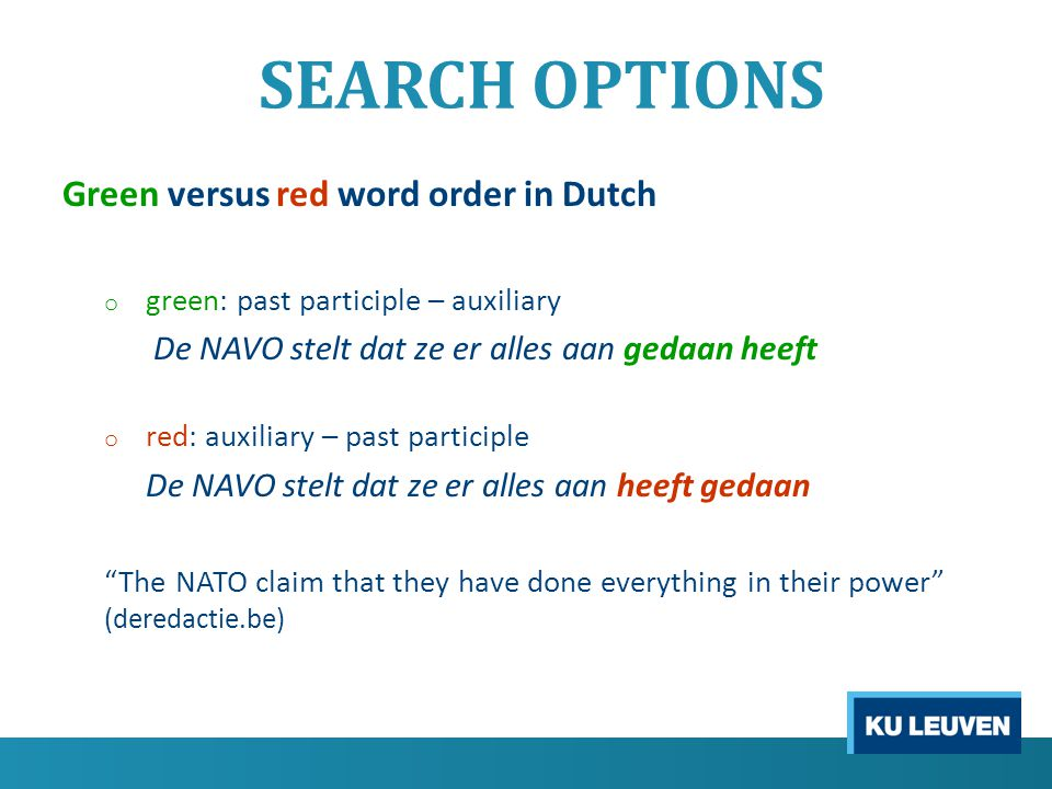 SEARCH OPTIONS Green versus red word order in Dutch o green: past participle – auxiliary De NAVO stelt dat ze er alles aan gedaan heeft o red: auxiliary – past participle De NAVO stelt dat ze er alles aan heeft gedaan The NATO claim that they have done everything in their power (deredactie.be)