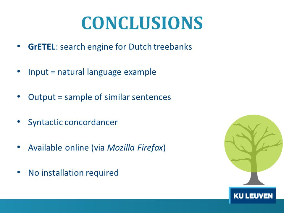 CONCLUSIONS GrETEL: search engine for Dutch treebanks Input = natural language example Output = sample of similar sentences Syntactic concordancer Available online (via Mozilla Firefox) No installation required