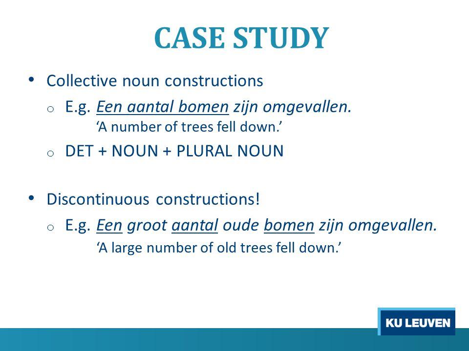 CASE STUDY Collective noun constructions o E.g. Een aantal bomen zijn omgevallen. 'A number of trees fell down.' o DET + NOUN + PLURAL NOUN Discontinu