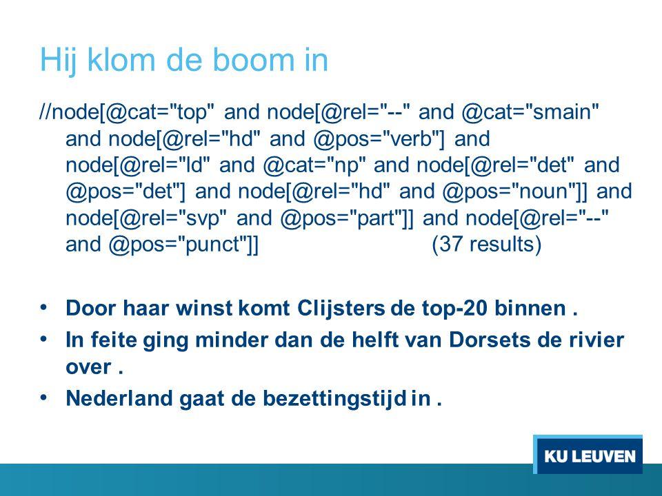 Hij klom de boom in //node[@cat= top and node[@rel= -- and @cat= smain and node[@rel= hd and @pos= verb ] and node[@rel= ld and @cat= np and node[@rel= det and @pos= det ] and node[@rel= hd and @pos= noun ]] and node[@rel= svp and @pos= part ]] and node[@rel= -- and @pos= punct ]] (37 results) Door haar winst komt Clijsters de top-20 binnen.