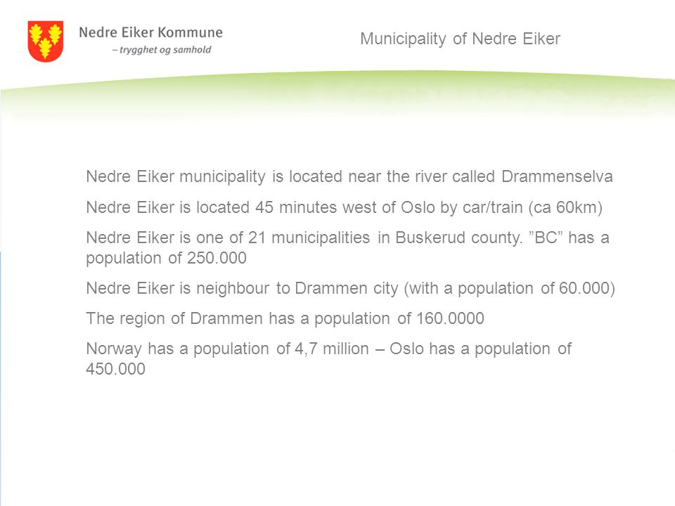 Municipality of Nedre Eiker Nedre Eiker municipality is located near the river called Drammenselva Nedre Eiker is located 45 minutes west of Oslo by car/train (ca 60km) Nedre Eiker is one of 21 municipalities in Buskerud county.