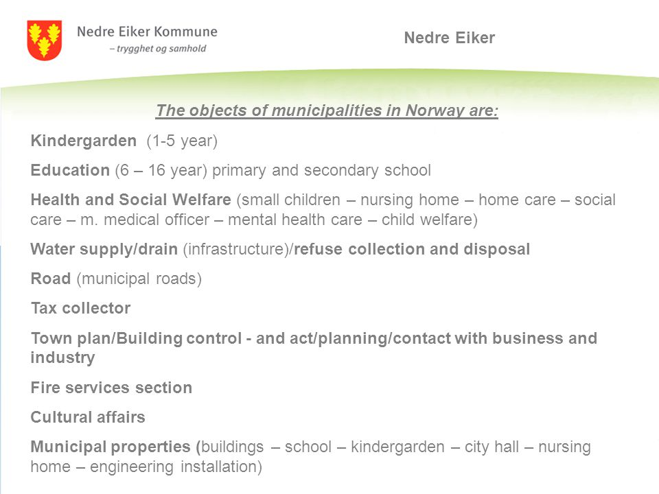 Nedre Eiker The objects of municipalities in Norway are: Kindergarden (1-5 year) Education (6 – 16 year) primary and secondary school Health and Social Welfare (small children – nursing home – home care – social care – m.