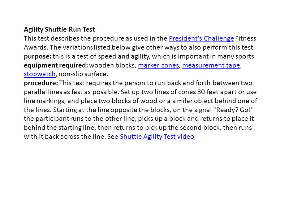 Agility Shuttle Run Test This test describes the procedure as used in the President's Challenge Fitness Awards. The variations listed below give other