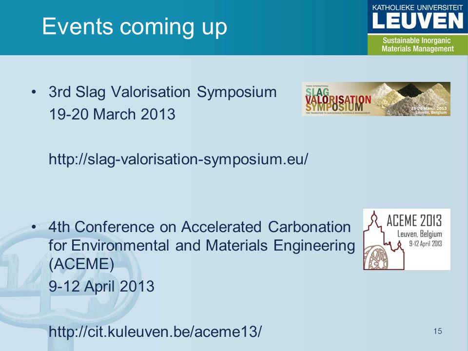 3rd Slag Valorisation Symposium 19-20 March 2013 http://slag-valorisation-symposium.eu/ 4th Conference on Accelerated Carbonation for Environmental and Materials Engineering (ACEME) 9-12 April 2013 http://cit.kuleuven.be/aceme13/ Events coming up 15