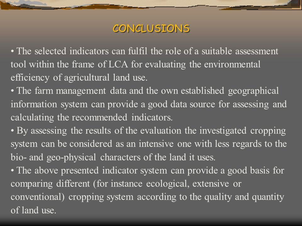 CONCLUSIONS The selected indicators can fulfil the role of a suitable assessment tool within the frame of LCA for evaluating the environmental efficiency of agricultural land use.