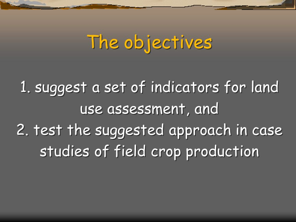The objectives 1. suggest a set of indicators for land use assessment, and 2. test the suggested approach in case studies of field crop production