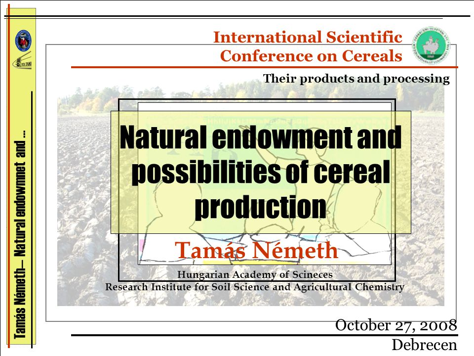 Tamás Németh— Natural endowmnet and … Tamás Németh Hungarian Academy of Scineces Research Institute for Soil Science and Agricultural Chemistry October 27, 2008 Debrecen International Scientific Conference on Cereals Their products and processing Natural endowment and possibilities of cereal production