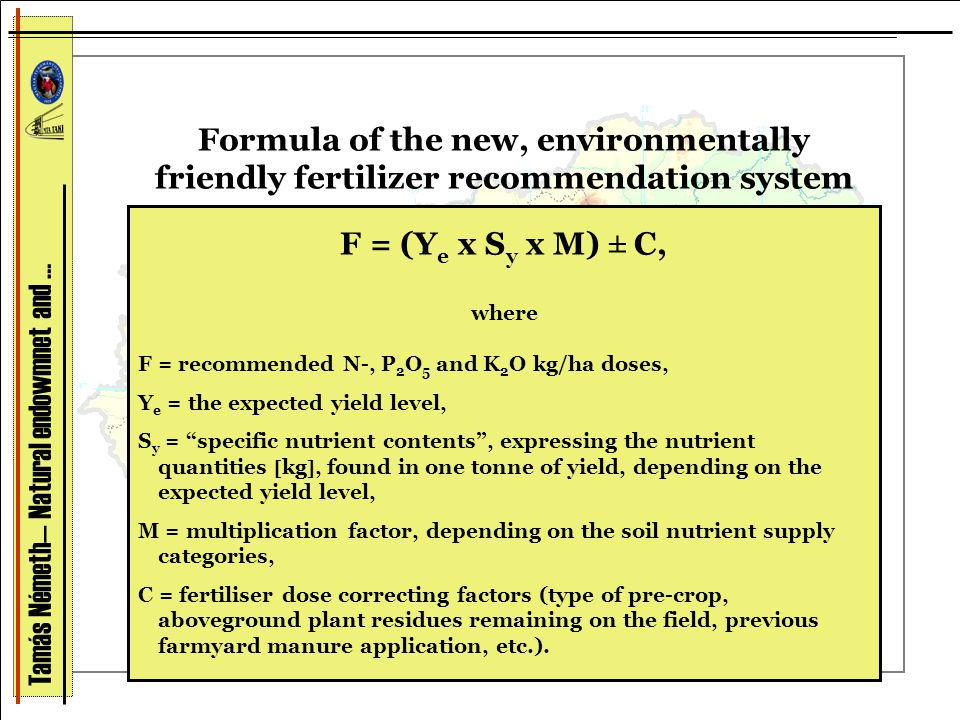 Formula of the new, environmentally friendly fertilizer recommendation system F = (Y e x S y x M) ± C, where F = recommended N-, P 2 O 5 and K 2 O kg/ha doses, Y e = the expected yield level, S y = specific nutrient contents , expressing the nutrient quantities  kg , found in one tonne of yield, depending on the expected yield level, M = multiplication factor, depending on the soil nutrient supply categories, C = fertiliser dose correcting factors (type of pre-crop, aboveground plant residues remaining on the field, previous farmyard manure application, etc.).