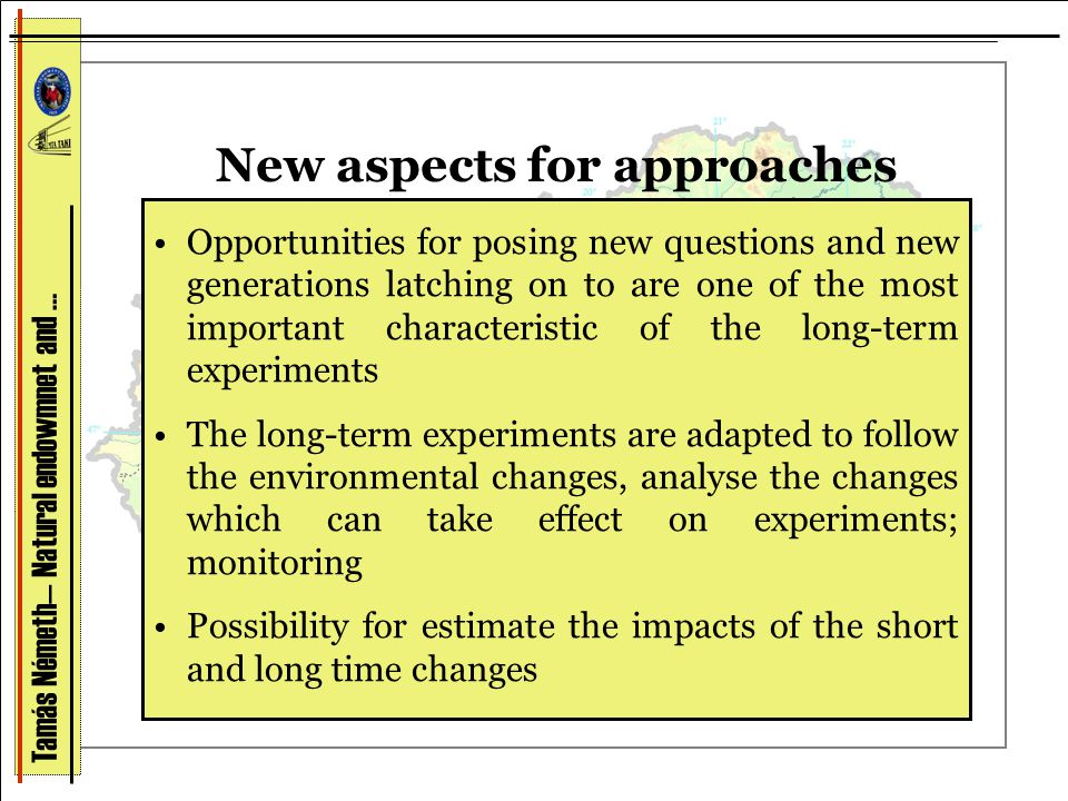 New aspects for approaches Opportunities for posing new questions and new generations latching on to are one of the most important characteristic of the long-term experiments The long-term experiments are adapted to follow the environmental changes, analyse the changes which can take effect on experiments; monitoring Possibility for estimate the impacts of the short and long time changes Tamás Németh— Natural endowmnet and …