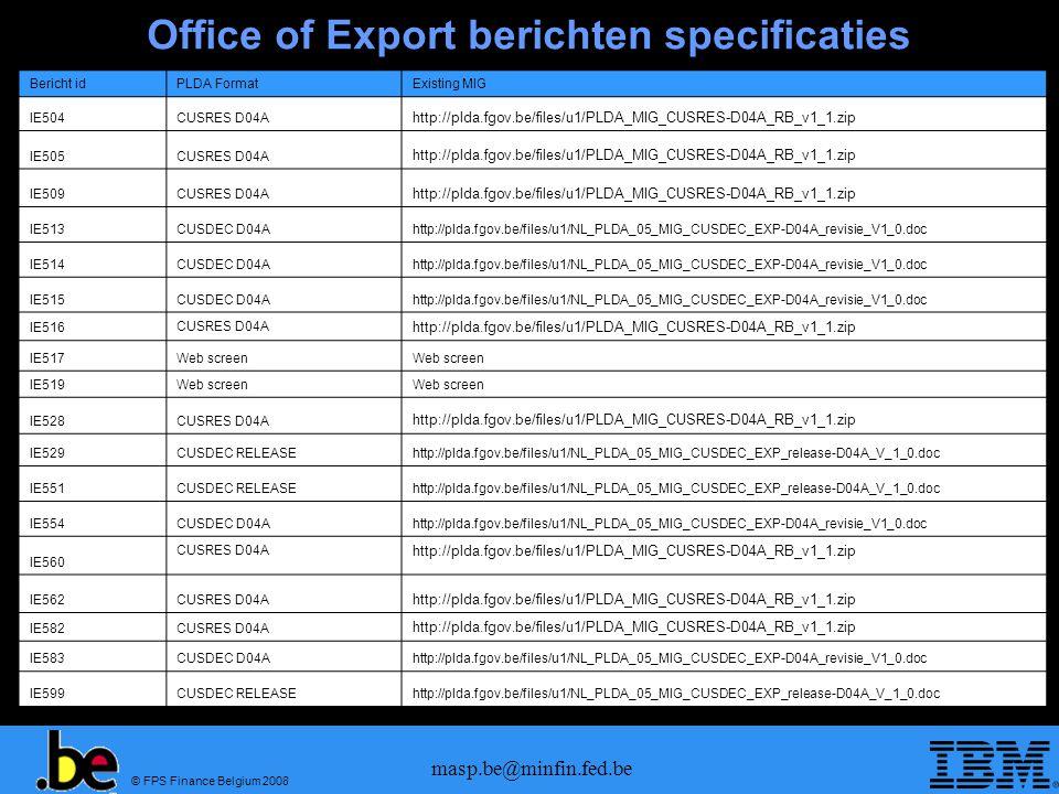 © FPS Finance Belgium 2008 masp.be@minfin.fed.be Office of Export berichten specificaties Bericht idPLDA FormatExisting MIG IE504CUSRES D04A http://plda.fgov.be/files/u1/PLDA_MIG_CUSRES-D04A_RB_v1_1.zip IE505CUSRES D04A http://plda.fgov.be/files/u1/PLDA_MIG_CUSRES-D04A_RB_v1_1.zip IE509CUSRES D04A http://plda.fgov.be/files/u1/PLDA_MIG_CUSRES-D04A_RB_v1_1.zip IE513CUSDEC D04Ahttp://plda.fgov.be/files/u1/NL_PLDA_05_MIG_CUSDEC_EXP-D04A_revisie_V1_0.doc IE514CUSDEC D04Ahttp://plda.fgov.be/files/u1/NL_PLDA_05_MIG_CUSDEC_EXP-D04A_revisie_V1_0.doc IE515CUSDEC D04Ahttp://plda.fgov.be/files/u1/NL_PLDA_05_MIG_CUSDEC_EXP-D04A_revisie_V1_0.doc IE516 CUSRES D04A http://plda.fgov.be/files/u1/PLDA_MIG_CUSRES-D04A_RB_v1_1.zip IE517Web screen IE519Web screen IE528CUSRES D04A http://plda.fgov.be/files/u1/PLDA_MIG_CUSRES-D04A_RB_v1_1.zip IE529CUSDEC RELEASEhttp://plda.fgov.be/files/u1/NL_PLDA_05_MIG_CUSDEC_EXP_release-D04A_V_1_0.doc IE551CUSDEC RELEASEhttp://plda.fgov.be/files/u1/NL_PLDA_05_MIG_CUSDEC_EXP_release-D04A_V_1_0.doc IE554CUSDEC D04Ahttp://plda.fgov.be/files/u1/NL_PLDA_05_MIG_CUSDEC_EXP-D04A_revisie_V1_0.doc IE560 CUSRES D04A http://plda.fgov.be/files/u1/PLDA_MIG_CUSRES-D04A_RB_v1_1.zip IE562CUSRES D04A http://plda.fgov.be/files/u1/PLDA_MIG_CUSRES-D04A_RB_v1_1.zip IE582CUSRES D04A http://plda.fgov.be/files/u1/PLDA_MIG_CUSRES-D04A_RB_v1_1.zip IE583CUSDEC D04Ahttp://plda.fgov.be/files/u1/NL_PLDA_05_MIG_CUSDEC_EXP-D04A_revisie_V1_0.doc IE599CUSDEC RELEASEhttp://plda.fgov.be/files/u1/NL_PLDA_05_MIG_CUSDEC_EXP_release-D04A_V_1_0.doc