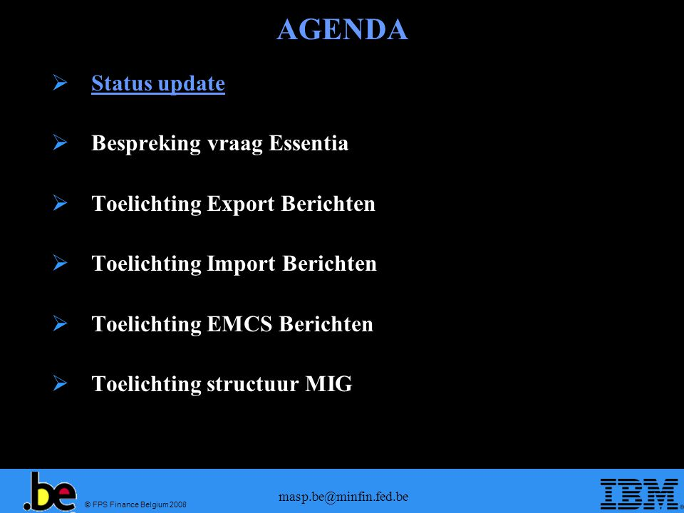 © FPS Finance Belgium 2008 masp.be@minfin.fed.be AGENDA  Status update  Bespreking vraag Essentia  Toelichting Export Berichten  Toelichting Import Berichten  Toelichting EMCS Berichten  Toelichting structuur MIG