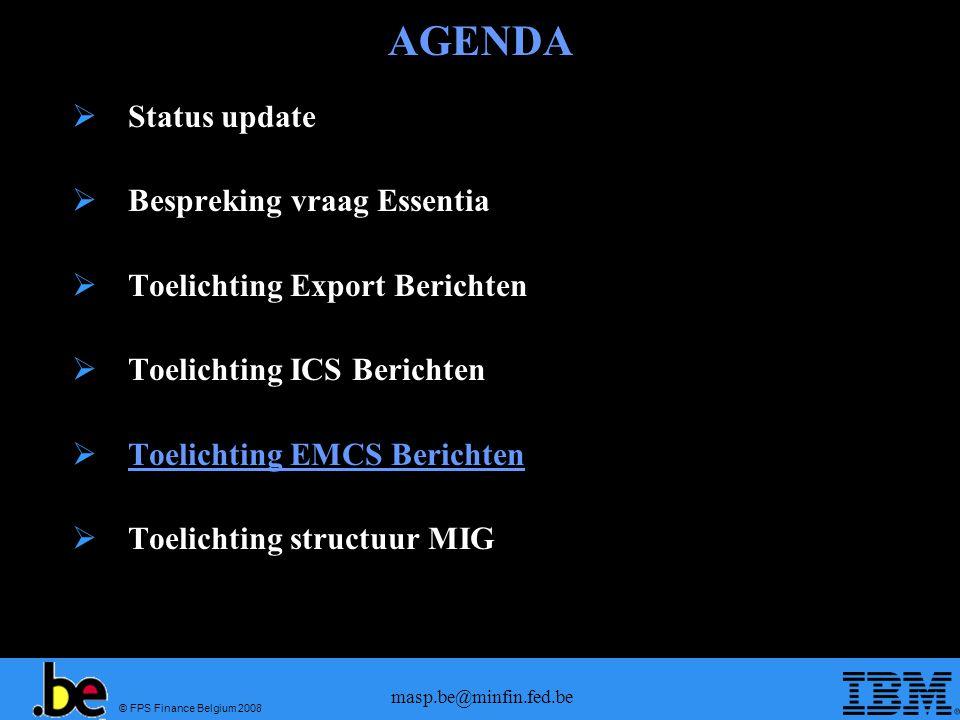 © FPS Finance Belgium 2008 masp.be@minfin.fed.be AGENDA  Status update  Bespreking vraag Essentia  Toelichting Export Berichten  Toelichting ICS Berichten  Toelichting EMCS Berichten  Toelichting structuur MIG