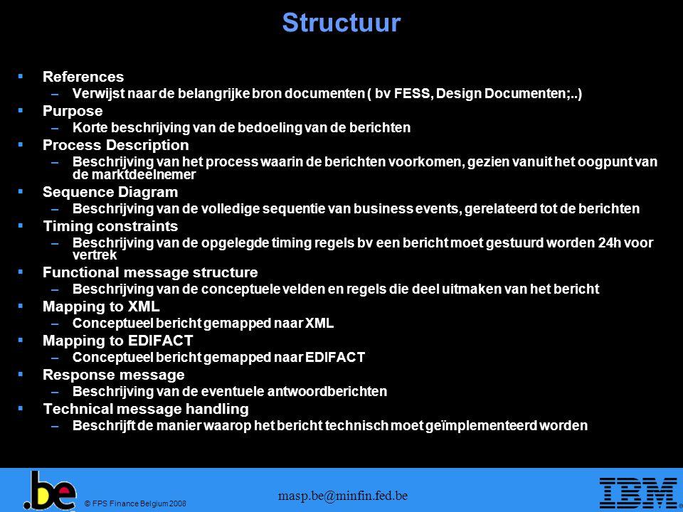 © FPS Finance Belgium 2008 masp.be@minfin.fed.be Structuur  References –Verwijst naar de belangrijke bron documenten ( bv FESS, Design Documenten;..)  Purpose –Korte beschrijving van de bedoeling van de berichten  Process Description –Beschrijving van het process waarin de berichten voorkomen, gezien vanuit het oogpunt van de marktdeelnemer  Sequence Diagram –Beschrijving van de volledige sequentie van business events, gerelateerd tot de berichten  Timing constraints –Beschrijving van de opgelegde timing regels bv een bericht moet gestuurd worden 24h voor vertrek  Functional message structure –Beschrijving van de conceptuele velden en regels die deel uitmaken van het bericht  Mapping to XML –Conceptueel bericht gemapped naar XML  Mapping to EDIFACT –Conceptueel bericht gemapped naar EDIFACT  Response message –Beschrijving van de eventuele antwoordberichten  Technical message handling –Beschrijft de manier waarop het bericht technisch moet geïmplementeerd worden