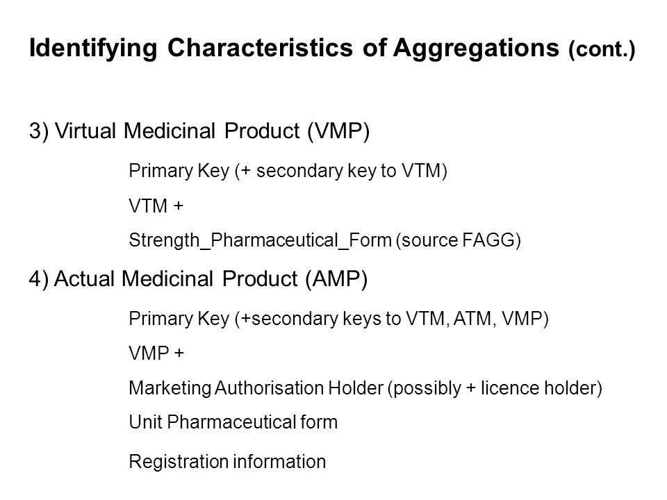 Identifying Characteristics of Aggregations (cont.) 5) Virtual Medicinal Product Package (VMPP) VMP + Pack_size_aggregated (thesaurus controlled) 6) Actual Medicinal Product Package (AMPP) See : basic elements