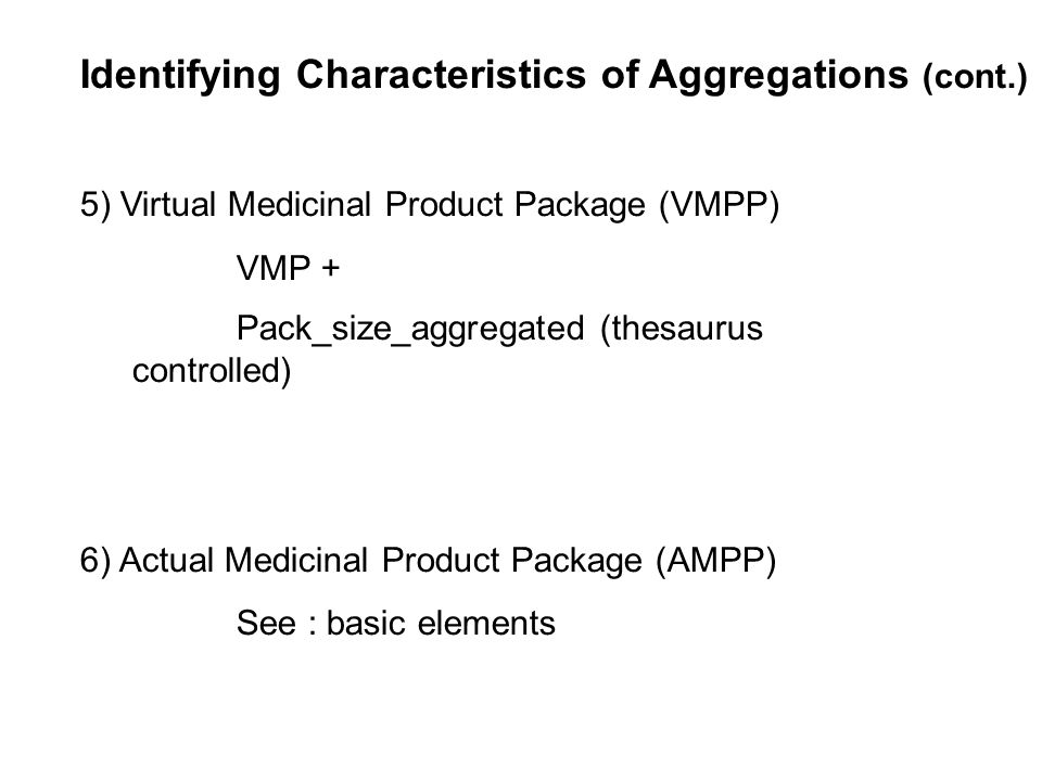 Identifying Characteristics of Aggregations (cont.) 5) Virtual Medicinal Product Package (VMPP) VMP + Pack_size_aggregated (thesaurus controlled) 6) A