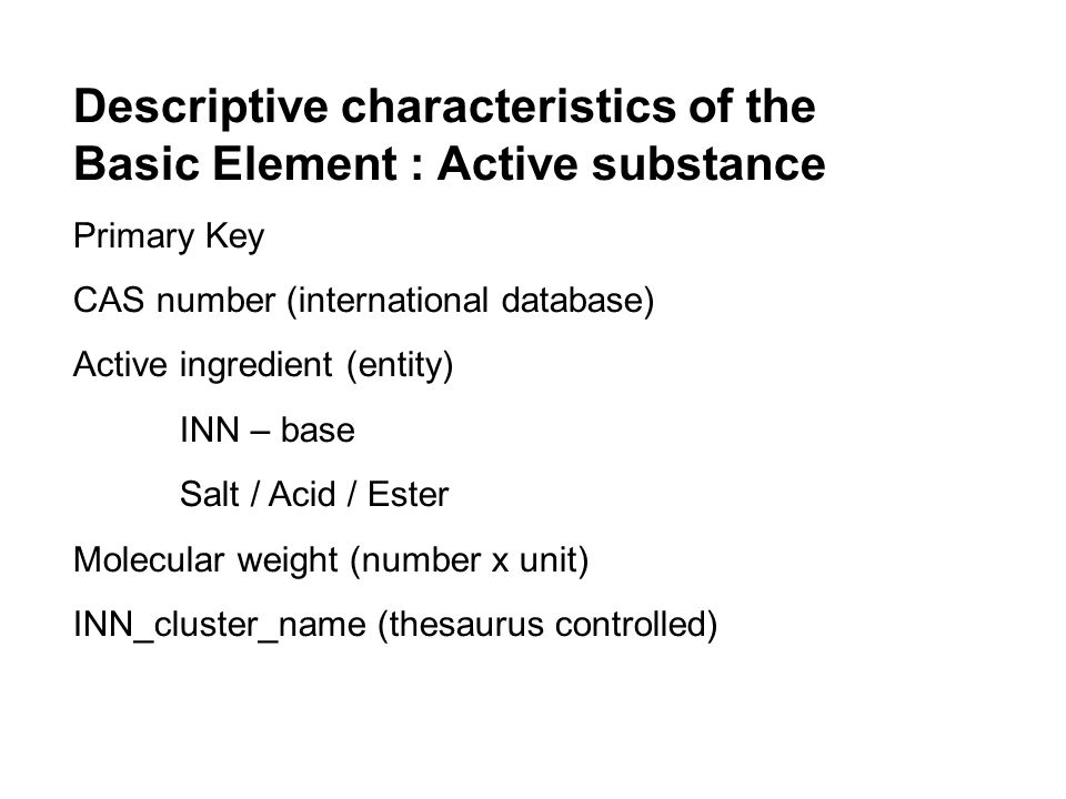 Descriptive characteristics of the Basic Element : Active substance Primary Key CAS number (international database) Active ingredient (entity) INN – base Salt / Acid / Ester Molecular weight (number x unit) INN_cluster_name (thesaurus controlled)