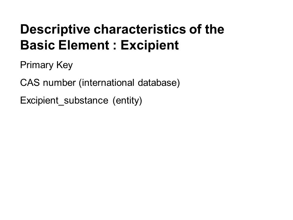 Descriptive characteristics of the Basic Element : Actual Medicinal Product Package Primary Key (+ secundary keys to 5 higher aggregations Active ingredient (repetitive) Excipient_substance (repetitive) Pack Size (in pharmaceutical units, administration units, DDD) Presentation_name Outer package (from controlled thesaurus) Inner Package (from controlled thesaurus) Device (from controlled thesaurus) Price information Reimbursement information
