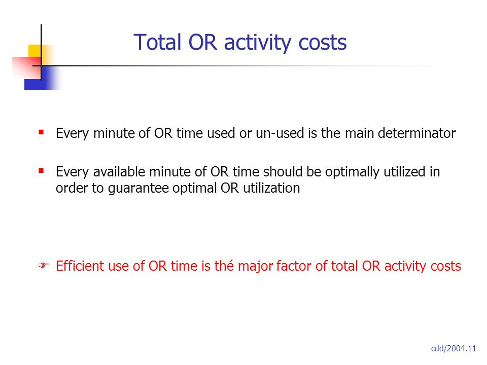 Total OR activity costs  Every minute of OR time used or un-used is the main determinator  Every available minute of OR time should be optimally utilized in order to guarantee optimal OR utilization  Efficient use of OR time is thé major factor of total OR activity costs cdd/2004.11