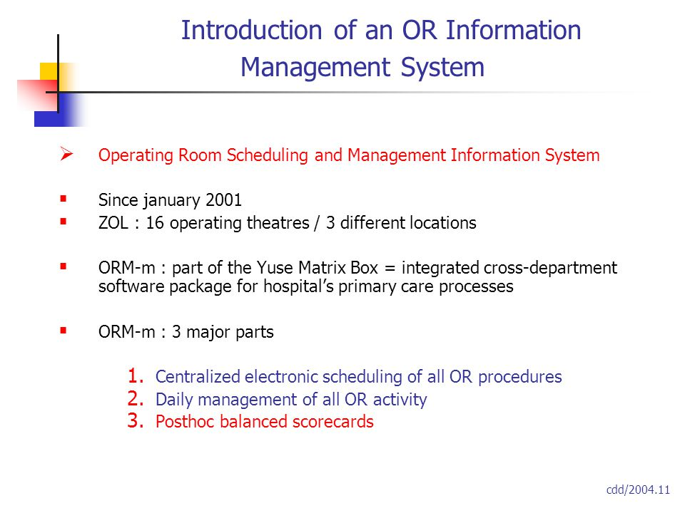 Introduction of an OR Information Management System  Operating Room Scheduling and Management Information System  Since january 2001  ZOL : 16 operating theatres / 3 different locations  ORM-m : part of the Yuse Matrix Box = integrated cross-department software package for hospital's primary care processes  ORM-m : 3 major parts 1.