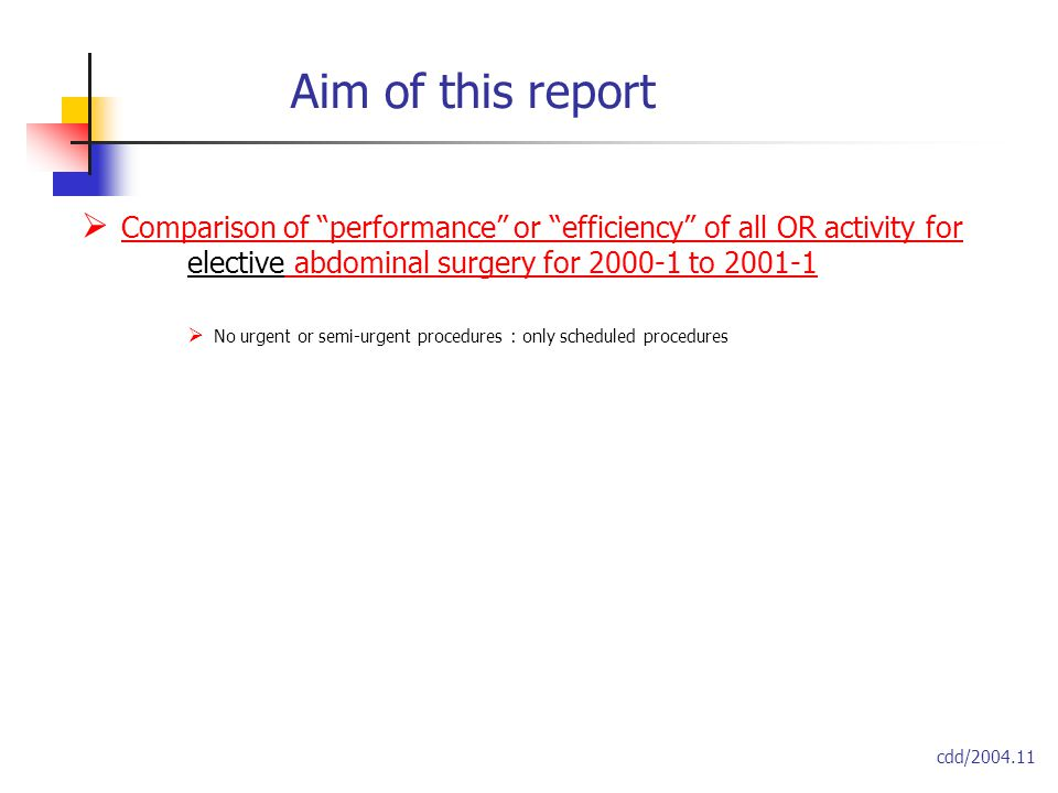 Aim of this report  Comparison of performance or efficiency of all OR activity for elective abdominal surgery for 2000-1 to 2001-1  No urgent or semi-urgent procedures : only scheduled procedures cdd/2004.11