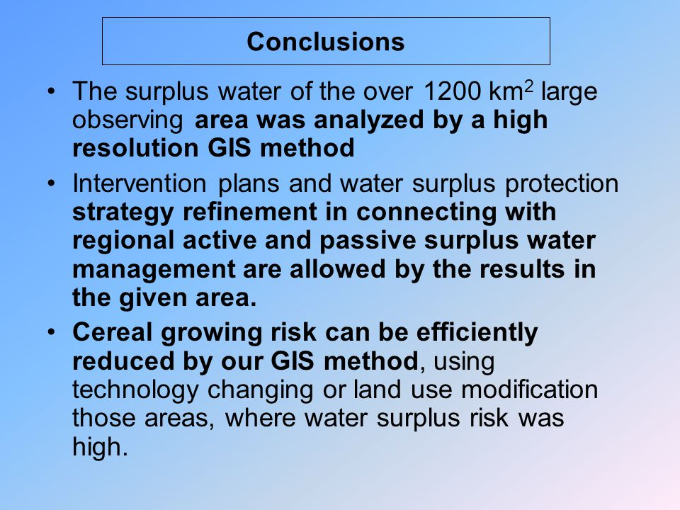 Conclusions The surplus water of the over 1200 km 2 large observing area was analyzed by a high resolution GIS method Intervention plans and water surplus protection strategy refinement in connecting with regional active and passive surplus water management are allowed by the results in the given area.