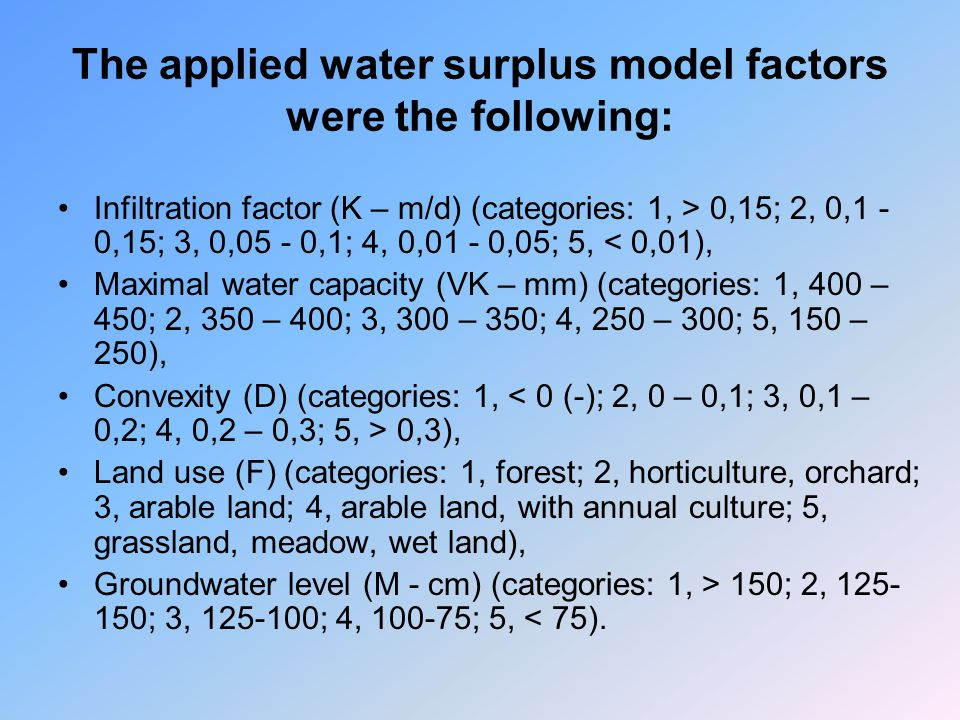 The applied water surplus model factors were the following: Infiltration factor (K – m/d) (categories: 1, > 0,15; 2, 0,1 - 0,15; 3, 0,05 - 0,1; 4, 0,01 - 0,05; 5, < 0,01), Maximal water capacity (VK – mm) (categories: 1, 400 – 450; 2, 350 – 400; 3, 300 – 350; 4, 250 – 300; 5, 150 – 250), Convexity (D) (categories: 1, 0,3), Land use (F) (categories: 1, forest; 2, horticulture, orchard; 3, arable land; 4, arable land, with annual culture; 5, grassland, meadow, wet land), Groundwater level (M - cm) (categories: 1, > 150; 2, 125- 150; 3, 125-100; 4, 100-75; 5, < 75).
