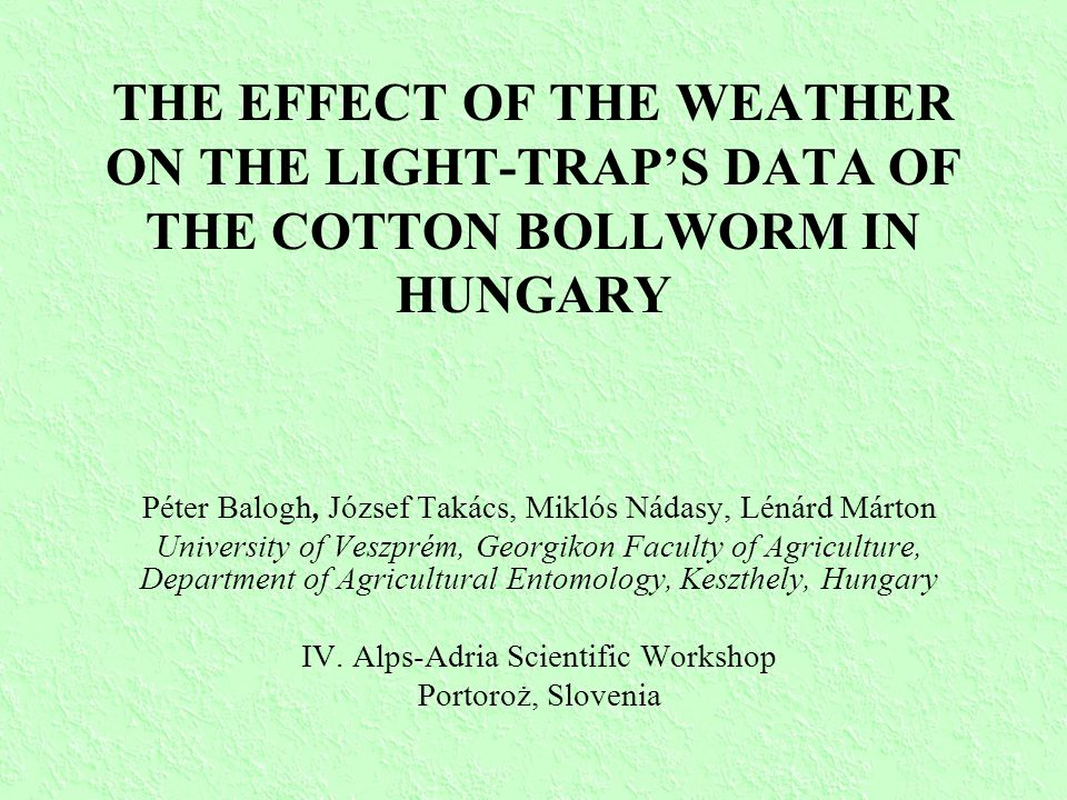 THE EFFECT OF THE WEATHER ON THE LIGHT-TRAP'S DATA OF THE COTTON BOLLWORM IN HUNGARY Péter Balogh, József Takács, Miklós Nádasy, Lénárd Márton University of Veszprém, Georgikon Faculty of Agriculture, Department of Agricultural Entomology, Keszthely, Hungary IV.