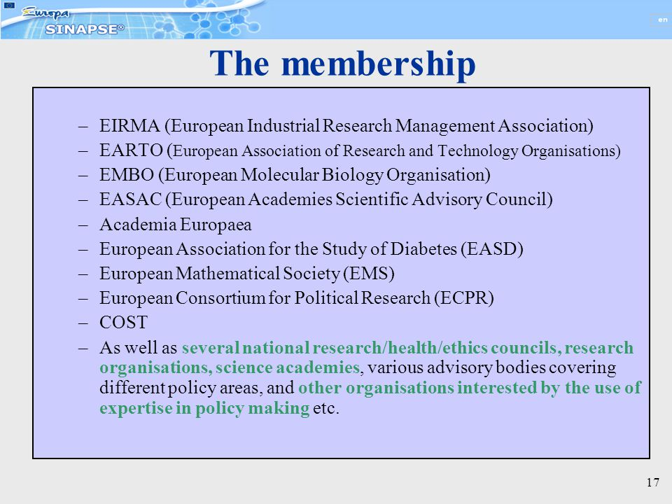 17 The membership –EIRMA (European Industrial Research Management Association) –EARTO ( European Association of Research and Technology Organisations) –EMBO (European Molecular Biology Organisation) –EASAC (European Academies Scientific Advisory Council) –Academia Europaea –European Association for the Study of Diabetes (EASD) –European Mathematical Society (EMS) –European Consortium for Political Research (ECPR) –COST –As well as several national research/health/ethics councils, research organisations, science academies, various advisory bodies covering different policy areas, and other organisations interested by the use of expertise in policy making etc.