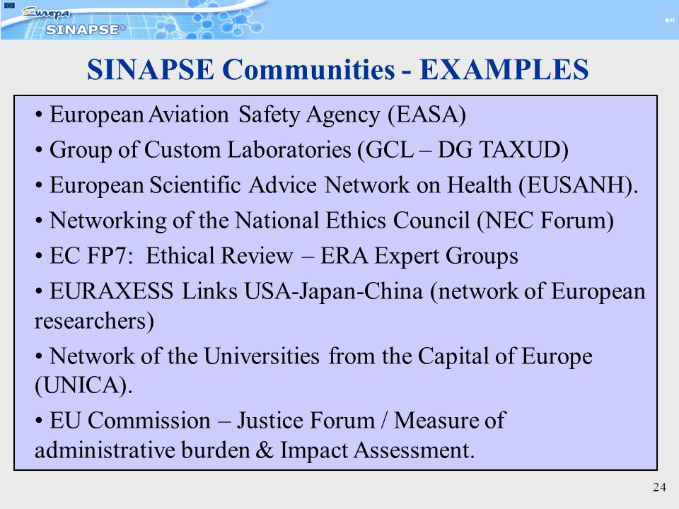 24 SINAPSE Communities - EXAMPLES European Aviation Safety Agency (EASA) Group of Custom Laboratories (GCL – DG TAXUD) European Scientific Advice Network on Health (EUSANH).