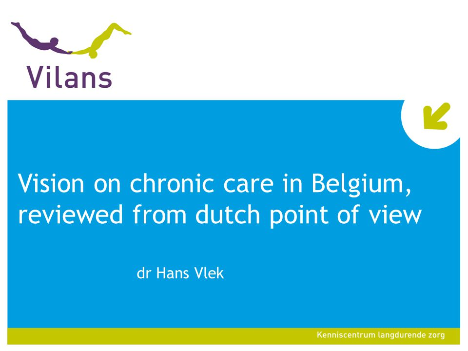 Vision on chronic care in Belgium, reviewed from dutch point of view dr Hans Vlek