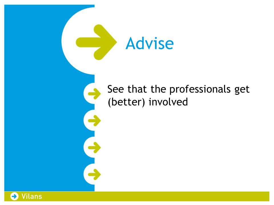 Advise See that the professionals get (better) involved